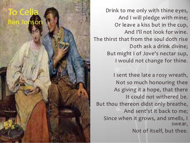 To Celia          Drink to me only with thine eyes,                        And I will pledge with mine;Ben Jonson         ...