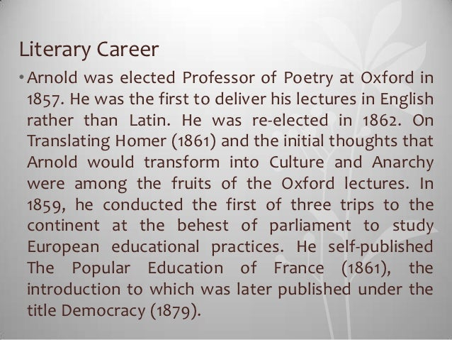 Literary Career• Arnold was elected Professor of Poetry at Oxford in  1857. He was the first to deliver his lectures in En...