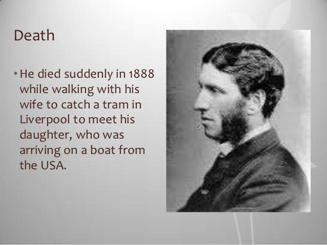 Death• He died suddenly in 1888  while walking with his  wife to catch a tram in  Liverpool to meet his  daughter, who was...