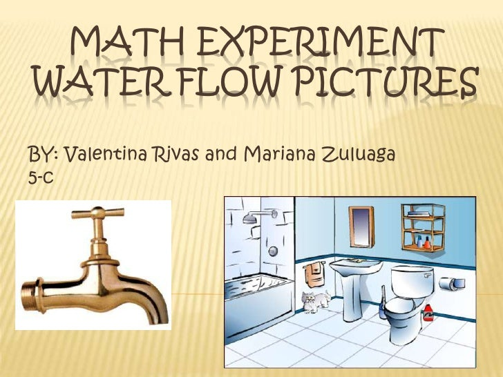 Math experiment water flow pictures<br />BY: Valentina Rivas and Mariana Zuluaga<br />5-c<br />