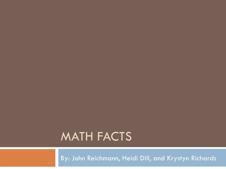 MATH FACTS By: John Reichmann, Heidi Dill, and Krystyn Richards