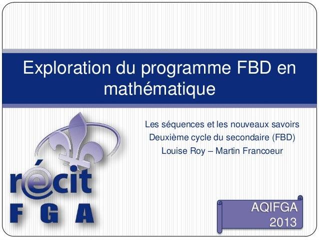 Les séquences et les nouveaux savoirsDeuxième cycle du secondaire (FBD)Louise Roy – Martin FrancoeurExploration du program...