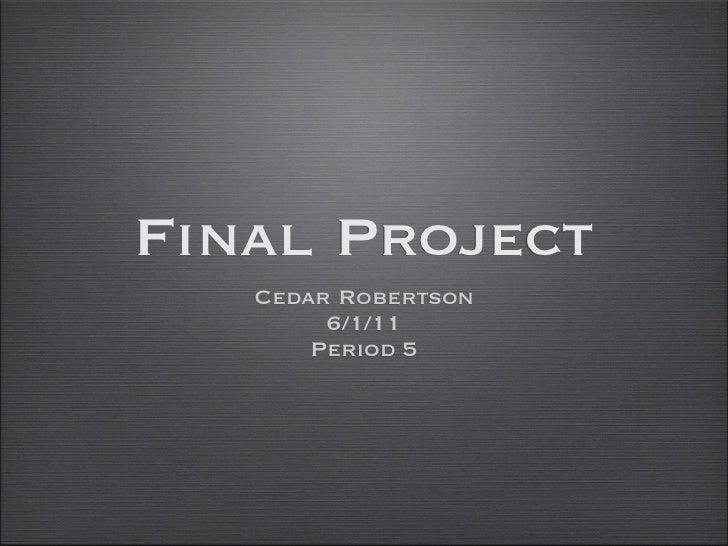Final Project   Cedar Robertson        6/1/11       Period 5