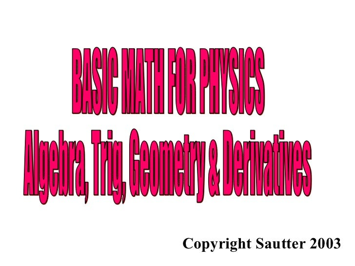 BASIC MATH FOR PHYSICS Algebra, Trig, Geometry & Derivatives Copyright Sautter 2003