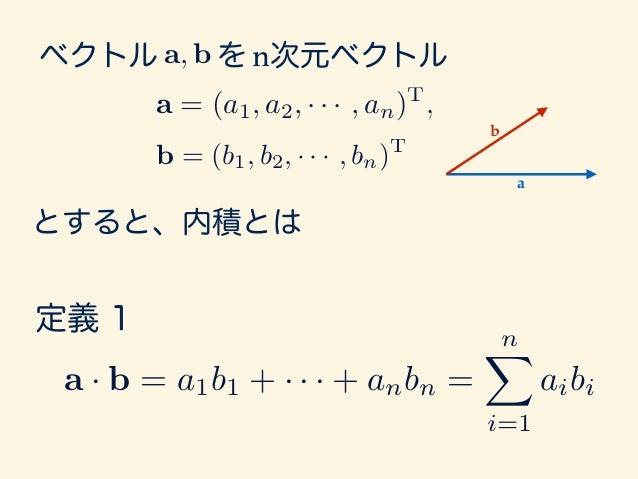 とすると、内積とは ベクトル を n次元ベクトル 定義 1 a = (a1, a2, · · · , an)T , b = (b1, b2, · · · , bn)T a, b a · b = a1b1 + · · · + anbn = nX ...