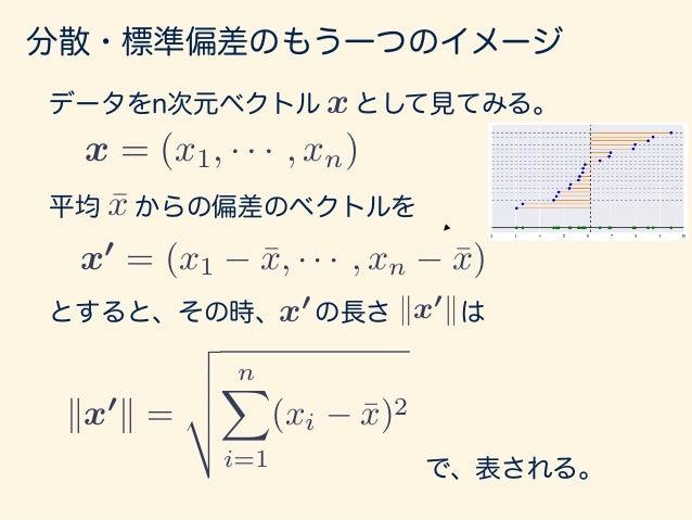 分散・標準偏差のもう一つのイメージ よって = s = v u u t 1 n nX i=1 (xi ¯x)2 = r 1 n v u u t nX i=1 (xi ¯x)2 = r 1 n kx0 k となり、標準偏差はベクトル の長さの 一...