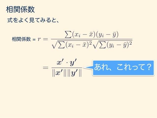 相関係数 r = P (xi ¯x)(yi ¯y) pP (xi ¯x)2 pP (yi ¯y)2 相関係数 = 式をよく見てみると、 = x0 · y0 kx0 kky0 k = cos ✓ 内積の定義から cosθだ! あれ、これって? θ...