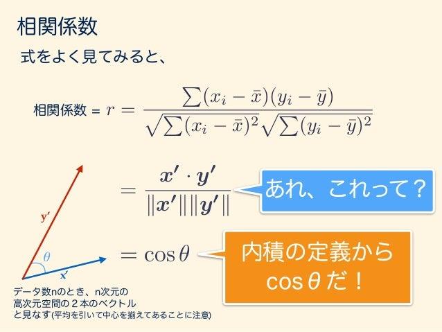 相関係数 よって、データ数n次元空間上の2本のベクトルの間の 角度であると考えられる! https://goo.gl/bXgHnc アニメーション: = x0 · y0 kx0 kky0 k = cos ✓