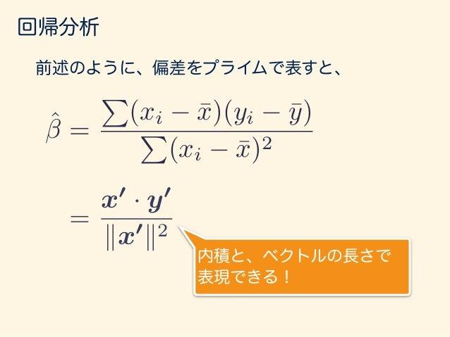 回帰分析 ˆ = x0 · y0 kx0 k2 = x0 kx0 k2 · y0 この2つのベクトルの内積と 考えられる。 x' y' θ = x0 /kx0 k ˆ = 1 kx0k x0 kx0k · y0 長さ 1 はベクトルx'をかける...