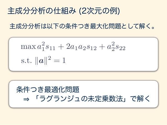 s.t. kak2 = 1 max a2 1s11 + 2a1a2s12 + a2 2s22 主成分分析の仕組み (2次元の例) F(a1, a2, ) = a2 1s11 + 2a1a2s12 + a2 2s22 (a2 1 + a2 2 1...