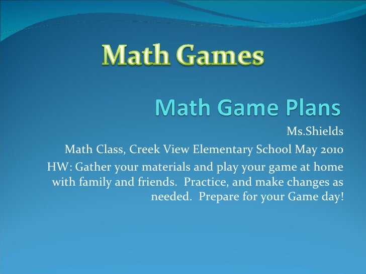 Ms.Shields Math Class, Creek View Elementary School May 2010 HW: Gather your materials and play your game at home with fam...
