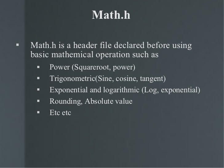 Math.h <ul><li>Math.h is a header file declared before using basic mathemical operation such as </li></ul><ul><ul><li>Powe...