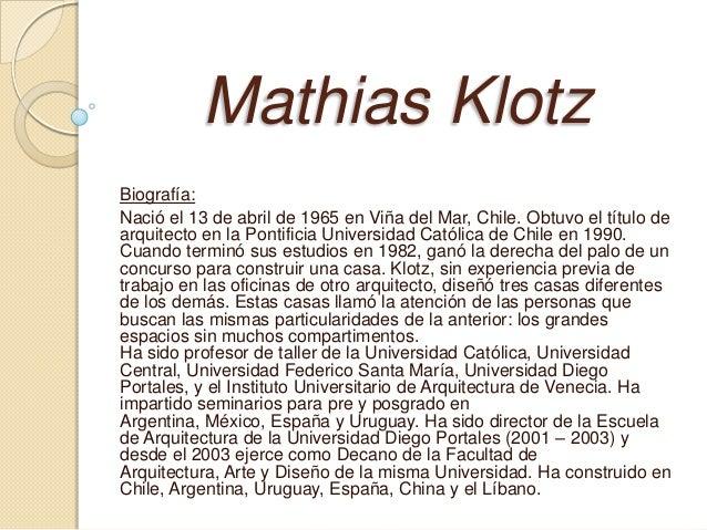 Mathias KlotzBiografía:Nació el 13 de abril de 1965 en Viña del Mar, Chile. Obtuvo el título dearquitecto en la Pontificia...