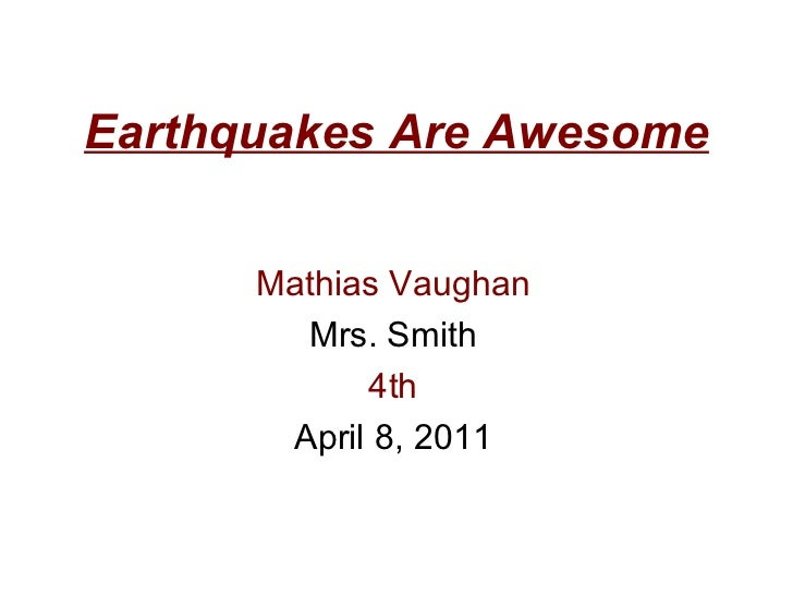 Earthquakes Are Awesome Mathias Vaughan Mrs. Smith 4th April 8, 2011