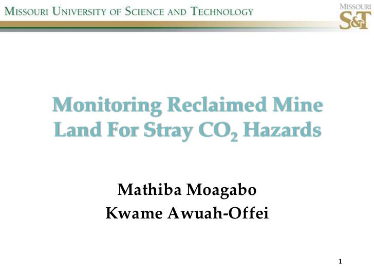 Monitoring Reclaimed MineLand For Stray CO2 Hazards      Mathiba Moagabo     Kwame Awuah-Offei                             1