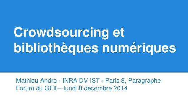 Crowdsourcing et bibliothèques numériques Mathieu Andro - INRA DV-IST - Paris 8, Paragraphe Forum du GFII – lundi 8 décemb...