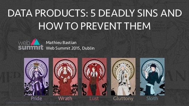 DATA PRODUCTS: 5 DEADLY SINS AND HOW TO PREVENT THEM Pride Wrath Lust Gluttony Sloth Mathieu Bastian Web Summit 2015, Dub...