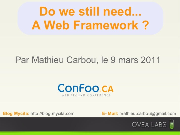 Do we still need...              A Web Framework ?     Par Mathieu Carbou, le 9 mars 2011Blog Mycila: http://blog.mycila.c...