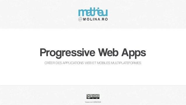 Version du Progressive Web Apps CRÉER DES APPLICATIONS WEB ET MOBILES MULTIPLATEFORMES 18/06/2018