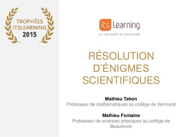 RÉSOLUTION D'ÉNIGMES SCIENTIFIQUES Mathieu Tahon Professeur de mathématiques au collège de Vermand Mathieu Fontaine Profes...