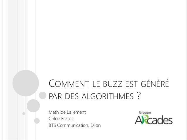 COMMENT LE BUZZ EST GÉNÉRÉ PAR DES ALGORITHMES ? Mathilde Lallement Chloé Frerot BTS Communication, Dijon