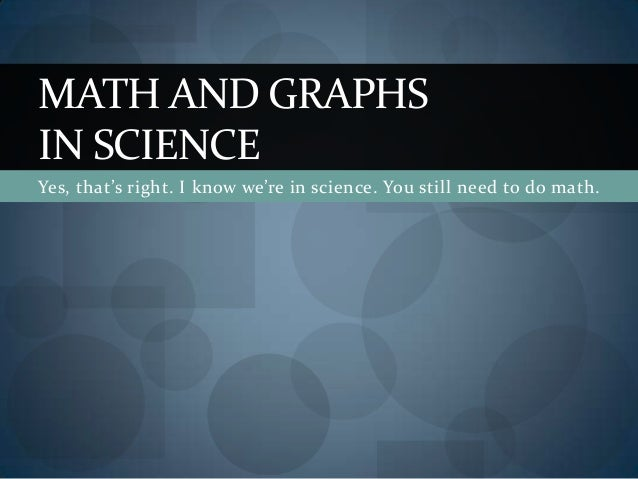 Yes, that's right. I know we're in science. You still need to do math. MATH AND GRAPHS IN SCIENCE