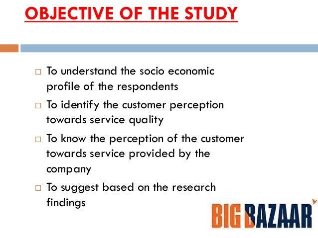 research problem in big bazaar Quality provided in the big bazaar hypermarkets and there is a scope for improvement from the from the gap score analysis carried out, it was found that, the overall service quality is low as.