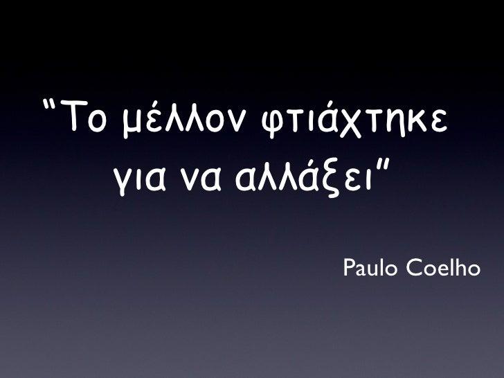 """"""" Το μέλλον φτιάχτηκε  για να αλλάξει """" Paulo Coelho"""