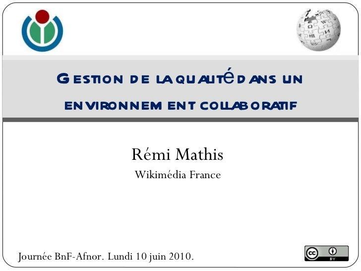 Rémi Mathis Wikimédia France Gestion de la qualité dans un environnement collaboratif Journée BnF-Afnor. Lundi 10 juin 2010.