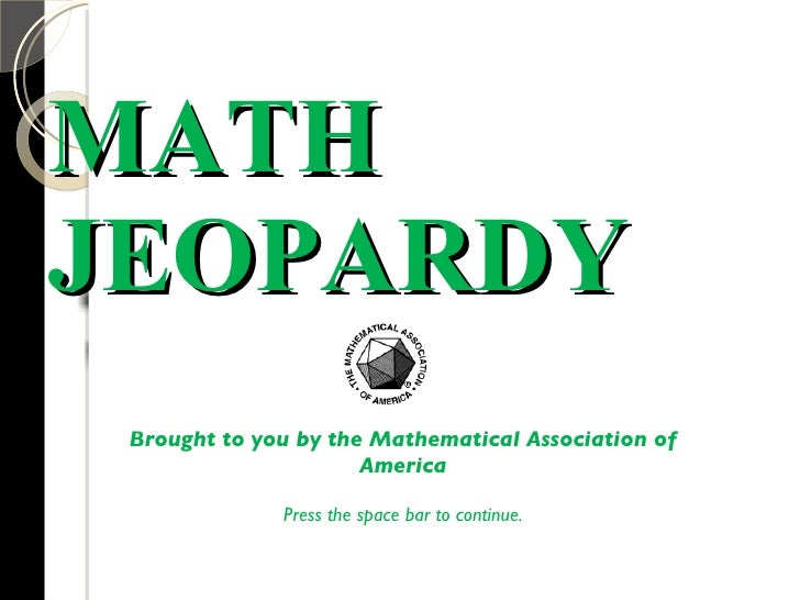 MATH JEOPARDY Brought to you by the Mathematical Association of America Press the space bar to continue.