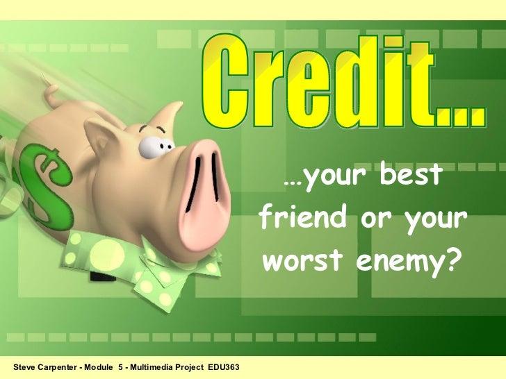 Credit... … your best friend or your worst enemy? Steve Carpenter - Module  5 - Multimedia Project  EDU363