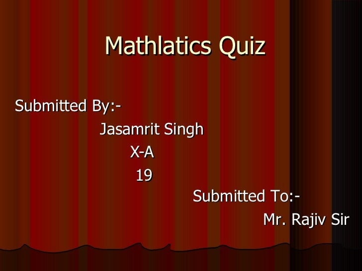 Mathlatics Quiz Submitted By:- Jasamrit Singh X-A 19 Submitted To:- Mr. Rajiv Sir