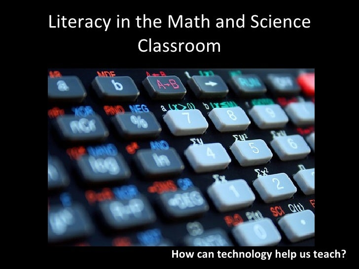 Literacy in the Math and Science             Classroom                    How can technology help us teach?
