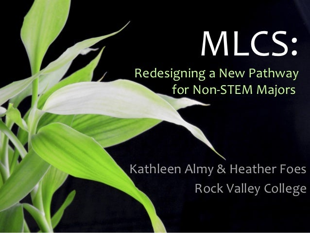 MLCS:Redesigning a New Pathway      for Non-STEM MajorsKathleen Almy & Heather Foes          Rock Valley College