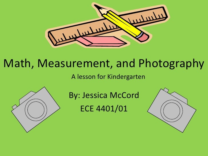 Math, Measurement, and Photography            A lesson for Kindergarten             By: Jessica McCord               ECE 4...