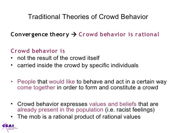 anonymity in theories of crowd behaviour The crowd behaviour theories are concerned with how individuals experience being a part of a large group and how this in turn influences their feelings and behaviour crowd psychologists would argue that the experience of being a part of a large group necessarily means that a sense of anonymity is created.