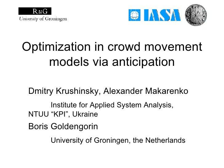 Optimization in crowd movement     models via anticipation   Dmitry Krushinsky, Alexander Makarenko       Institute for Ap...