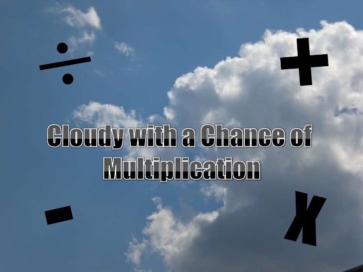 <br />+<br />Cloudy with a Chance of <br />Multiplication<br />-<br />x<br />