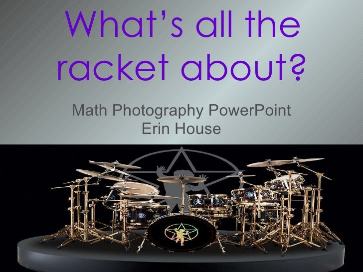 Math Photography PowerPoint Erin House What's all the racket about?
