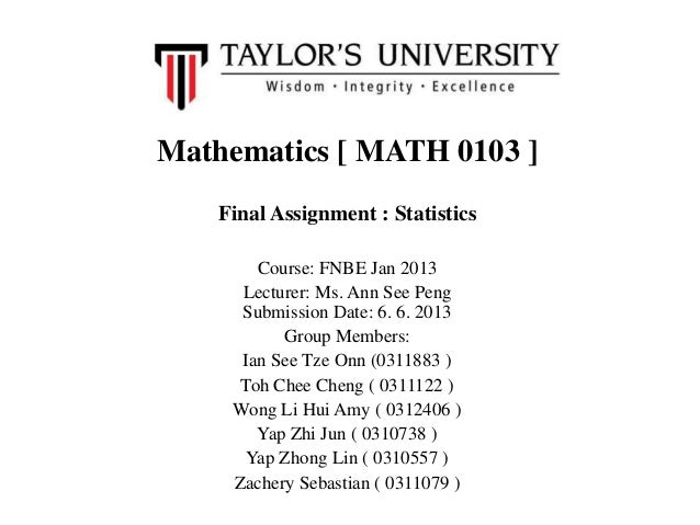 Mathematics [ MATH 0103 ]Final Assignment : StatisticsCourse: FNBE Jan 2013Lecturer: Ms. Ann See PengSubmission Date: 6. 6...