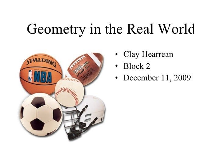Geometry in the Real World <ul><li>Clay Hearrean </li></ul><ul><li>Block 2 </li></ul><ul><li>December 11, 2009 </li></ul>