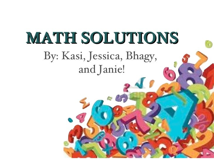 MATH SOLUTIONS By: Kasi, Jessica, Bhagy,        and Janie!