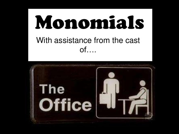 Monomials<br />With assistance from the cast of….<br />