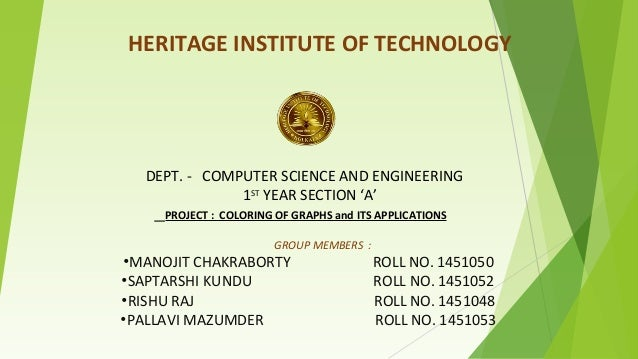 i i HERITAGE INSTITUTE OF TECHNOLOGY DEPT. - COMPUTER SCIENCE AND ENGINEERING 1ST YEAR SECTION 'A' PROJECT : COLORING OF G...