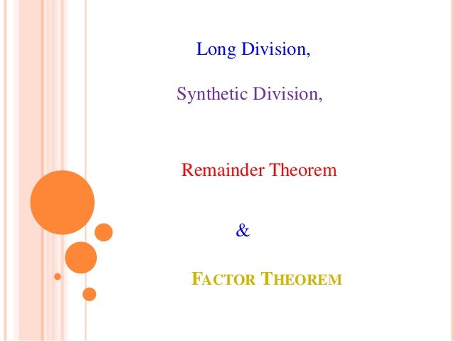 FACTOR THEOREM Long Division, Synthetic Division, Remainder Theorem &