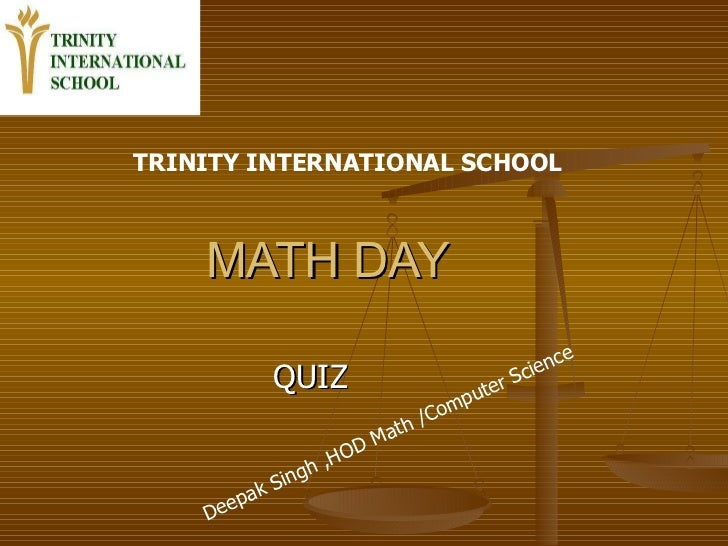 MATH DAY  QUIZ  TRINITY INTERNATIONAL SCHOOL   Deepak Singh ,HOD Math /Computer Science