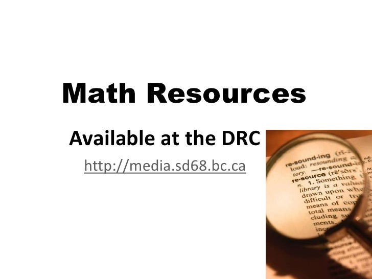 Math Resources<br />Available at the DRC<br />http://media.sd68.bc.ca<br />