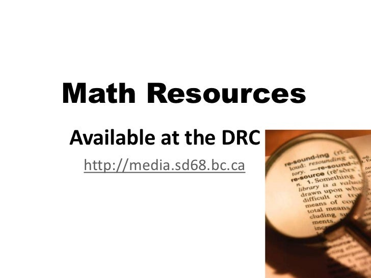 Math ResourcesAvailable at the DRC http://media.sd68.bc.ca