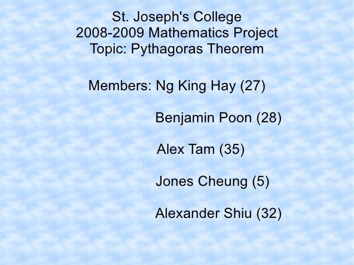 St. Joseph's College 2008-2009 Mathematics Project Topic: Pythagoras Theorem Members: Ng King Hay (27) Benjamin Poon (28) ...