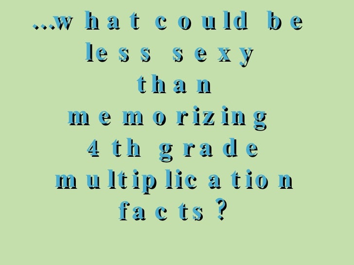 … what could be  less sexy  than memorizing  4th grade multiplication facts?
